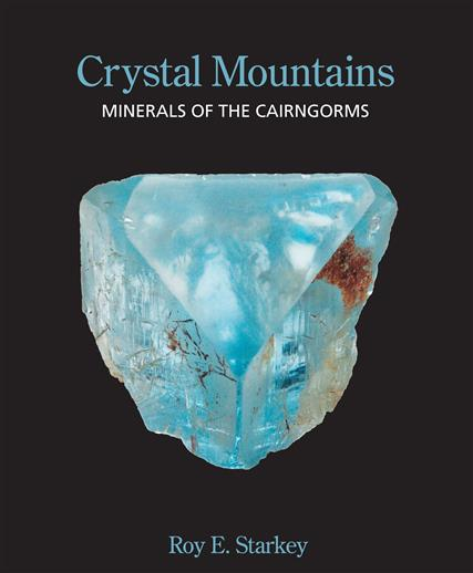 Crystal Mountains - Minerals of the Cairngorms by Roy E. Starkey